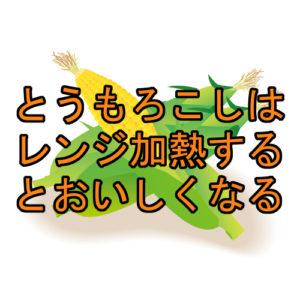 サムネ とうもろこしはレンジで加熱すると甘くなる